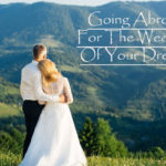 Going Abroad For The Wedding Of Your Dreams